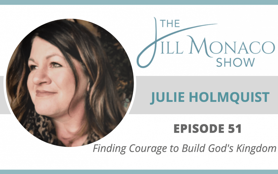 #051 Finding Courage To Build God's Kingdom With Julie Holmquist